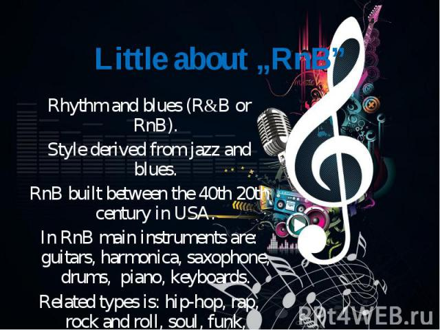 Rhythm and blues (R&B or RnB). Rhythm and blues (R&B or RnB). Style derived from jazz and blues. RnB built between the 40th 20th century in USA. In RnB main instruments are: guitars, harmonica, saxophone, drums, piano, keyboards. Related typ…