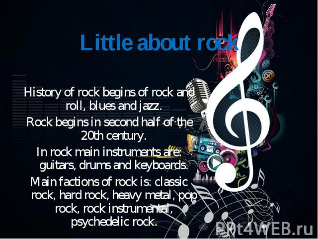 History of rock begins of rock and roll, blues and jazz. Rock begins in second half of the 20th century. In rock main instruments are: guitars, drums and keyboards. Main factions of rock is: classic rock, hard rock, heavy metal, pop rock, rock instr…