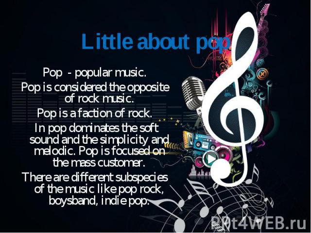 Pop - popular music. Pop - popular music. Pop is considered the opposite of rock music. Pop is a faction of rock. In pop dominates the soft sound and the simplicity and melodic. Pop is focused on the mass customer. There are different subspecies of …