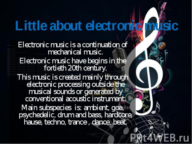 Electronic music is a continuation of mechanical music. Electronic music is a continuation of mechanical music. Electronic music have begins in the fortieth 20th century. This music is created mainly through electronic processing outside the musical…