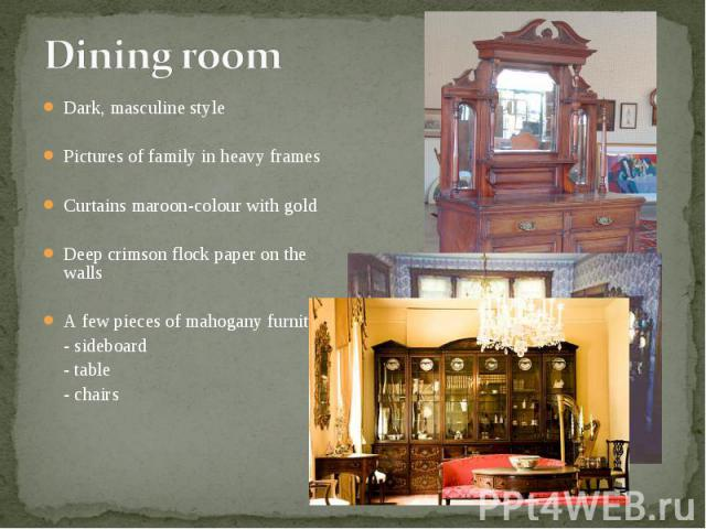 Dark, masculine style Dark, masculine style Pictures of family in heavy frames Curtains maroon-colour with gold Deep crimson flock paper on the walls A few pieces of mahogany furniture: - sideboard - table - chairs