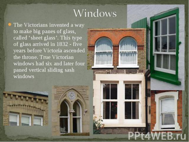 The Victorians invented a way to make big panes of glass, called 'sheet glass'. This type of glass arrived in 1832 - five years before Victoria ascended the throne. True Victorian windows had six and later four paned vertical sliding sash windows Th…