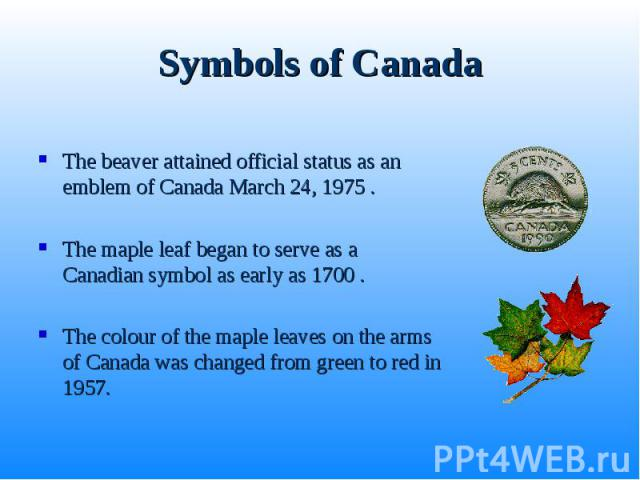 The beaver attained official status as an emblem of Canada March 24, 1975 . The beaver attained official status as an emblem of Canada March 24, 1975 . The maple leaf began to serve as a Canadian symbol as early as 1700 . The colour of the maple lea…