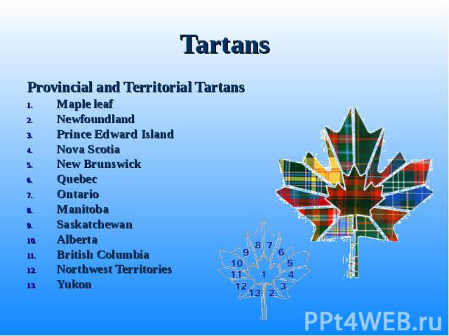 Provincial and Territorial Tartans Provincial and Territorial Tartans Maple leaf Newfoundland Prince Edward Island Nova Scotia New Brunswick Quebec Ontario Manitoba Saskatchewan Alberta British Columbia Northwest Territories Yukon