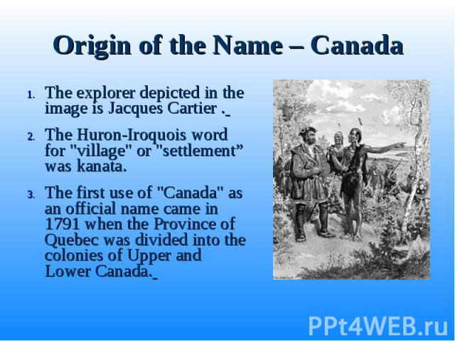 "The explorer depicted in the image is Jacques Cartier . The explorer depicted in the image is Jacques Cartier . The Huron-Iroquois word for ""village"" or ""settlement"" was kanata. The first use of ""Canada"" as an official name …"