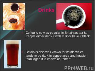 Coffee is now as popular in Britain as tea is. People either drink it with milk