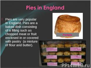 Pies are very popular in England. Pies are a baked dish consisting of a filling