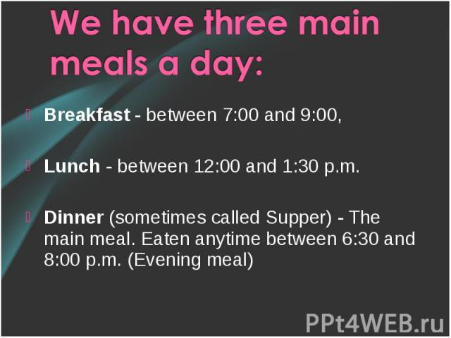 Breakfast - between 7:00 and 9:00, Breakfast - between 7:00 and 9:00, Lunch - between 12:00 and 1:30 p.m. Dinner (sometimes called Supper) - The main meal. Eaten anytime between 6:30 and 8:00 p.m. (Evening meal)
