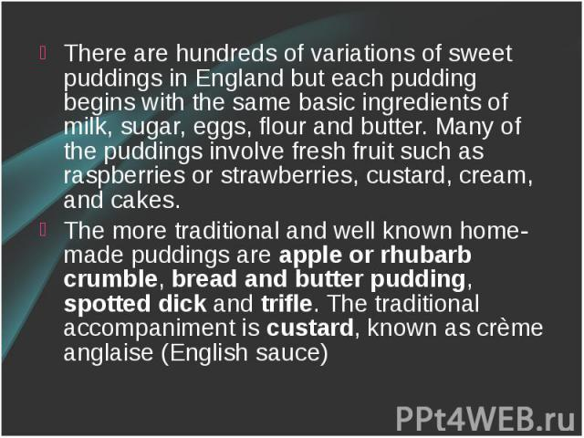 There are hundreds of variations of sweet puddings in England but each pudding begins with the same basic ingredients of milk, sugar, eggs, flour and butter. Many of the puddings involve fresh fruit such as raspberries or strawberries, custard, crea…