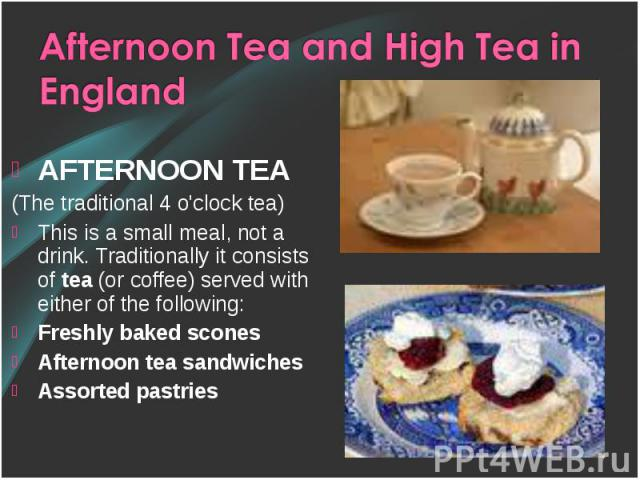 AFTERNOON TEA AFTERNOON TEA (The traditional 4 o'clock tea) This is a small meal, not a drink. Traditionally it consists of tea (or coffee) served with either of the following: Freshly baked scones Afternoon tea sandwiches Assorted pastries