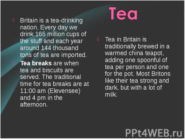 Britain is a tea-drinking nation. Every day we drink 165 million cups of the stuff and each year around 144 thousand tons of tea are imported. Britain is a tea-drinking nation. Every day we drink 165 million cups of the stuff and each year around 14…