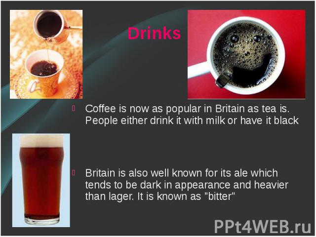 Coffee is now as popular in Britain as tea is. People either drink it with milk or have it black Coffee is now as popular in Britain as tea is. People either drink it with milk or have it black