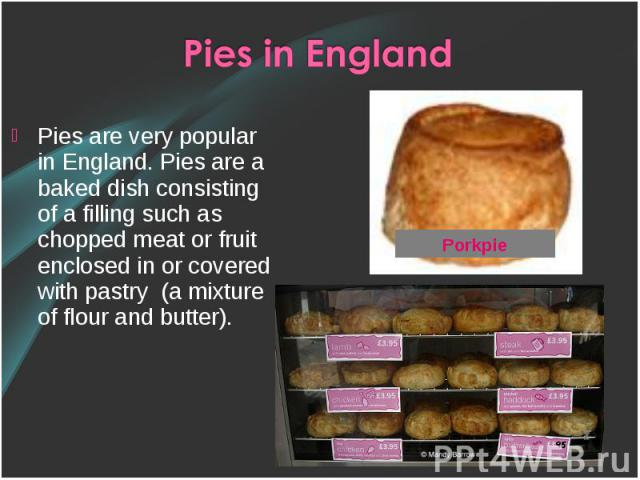 Pies are very popular in England. Pies are a baked dish consisting of a filling such as chopped meat or fruit enclosed in or covered with pastry (a mixture of flour and butter). Pies are very popular in England. Pies are a baked dish consisting of a…