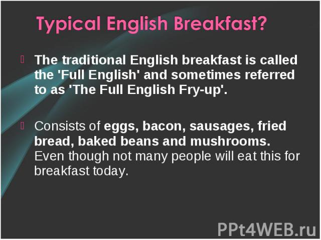 The traditional English breakfast is called the 'Full English' and sometimes referred to as 'The Full English Fry-up'. Consists of eggs, bacon, sausages, fried bread, baked beans and mushrooms. Even though not many people will eat this for breakfast…