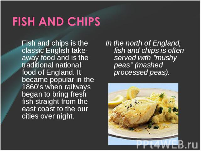 Fish and chips is the classic English take-away food and is the traditional national food of England. It became popular in the 1860's when railways began to bring fresh fish straight from the east coast to the our cities over night. Fish and chips i…