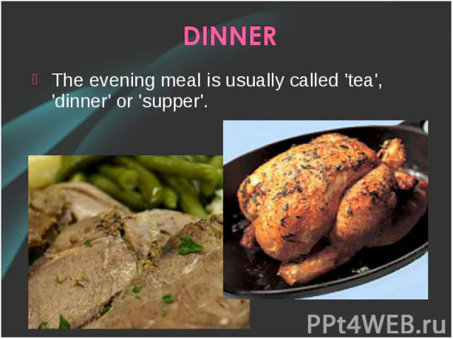 The evening meal is usually called 'tea', 'dinner' or 'supper'. The evening meal is usually called 'tea', 'dinner' or 'supper'.