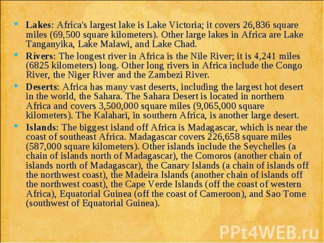 Lakes: Africa's largest lake is Lake Victoria; it covers 26,836 square miles (69,500 square kilometers). Other large lakes in Africa are Lake Tanganyika, Lake Malawi, and Lake Chad. Lakes: Africa's largest lake is Lake Victoria; it covers 26,836 squ…