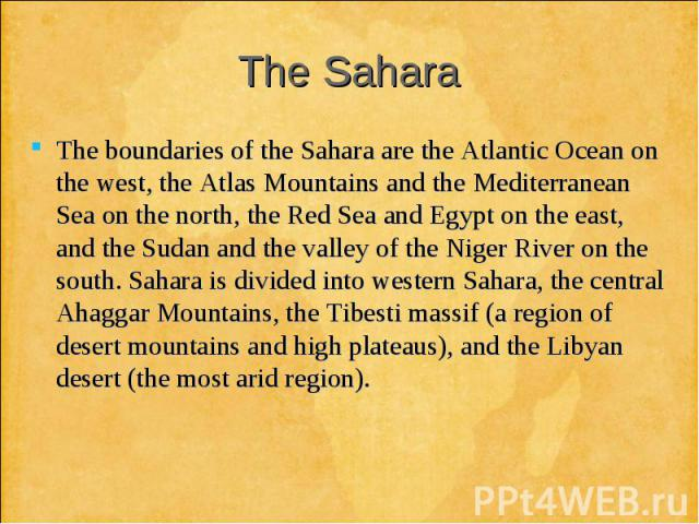 The boundaries of the Sahara are the Atlantic Ocean on the west, the Atlas Mountains and the Mediterranean Sea on the north, the Red Sea and Egypt on the east, and the Sudan and the valley of the Niger River on the south. Sahara is divided into west…