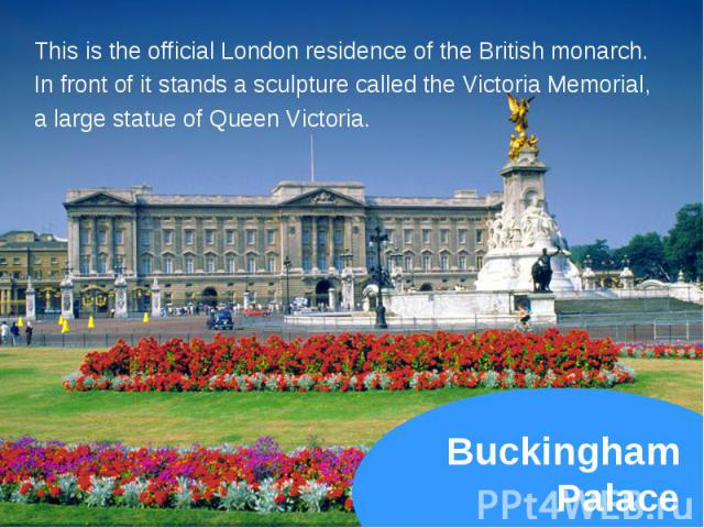 This is the official London residence of the British monarch. This is the official London residence of the British monarch. In front of it stands a sculpture called the Victoria Memorial, a large statue of Queen Victoria.