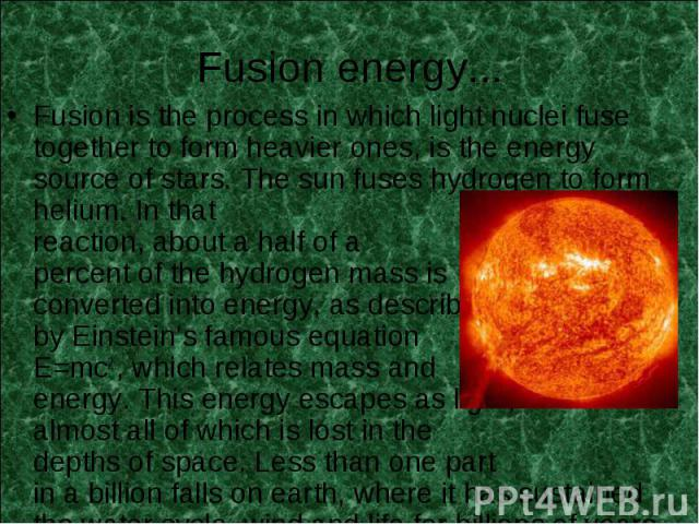 Fusion is the process in which light nuclei fuse together to form heavier ones, is the energy source of stars. The sun fuses hydrogen to form helium. In that reaction, about a half of a percent of the hydrogen mass is converted into energy, as descr…