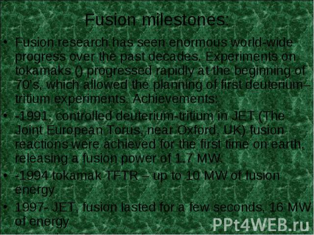 Fusion research has seen enormous world-wide progress over the past decades. Experiments on tokamaks () progressed rapidly at the beginning of 70's, which allowed the planning of first deuterium–tritium experiments. Achievements: Fusion research has…