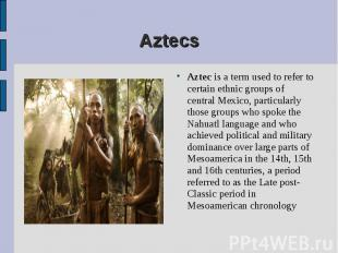 Aztec is a term used to refer to certain ethnic groups of central Mexico, partic