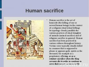 Human sacrifice is the act of homicide (the killing of one or several human bein