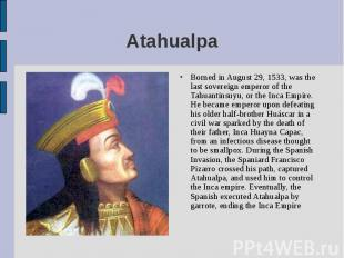 Borned in August 29, 1533, was the last sovereign emperor of the Tahuantinsuyu,