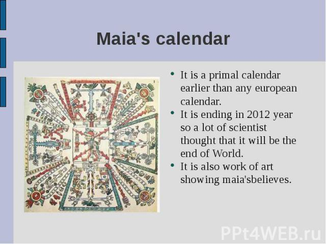 It is a primal calendar earlier than any european calendar. It is a primal calendar earlier than any european calendar. It is ending in 2012 year so a lot of scientist thought that it will be the end of World. It is also work of art showing maia'sbe…