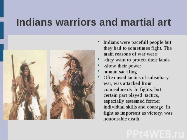 Indians were pacefull people but they had to sometimes fight. The main reasons of war were: Indians were pacefull people but they had to sometimes fight. The main reasons of war were: -they want to protect their lands -show their power human sacrifi…