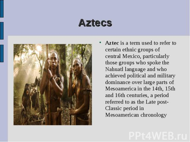 Aztec is a term used to refer to certain ethnic groups of central Mexico, particularly those groups who spoke the Nahuatl language and who achieved political and military dominance over large parts of Mesoamerica in the 14th, 15th and 16th centuries…