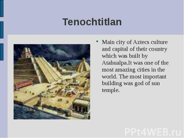 Main city of Aztecs culture and capital of their country which was built by Atahualpa.It was one of the most amazing cities in the world. The most important building was god of sun temple. Main city of Aztecs culture and capital of their country whi…