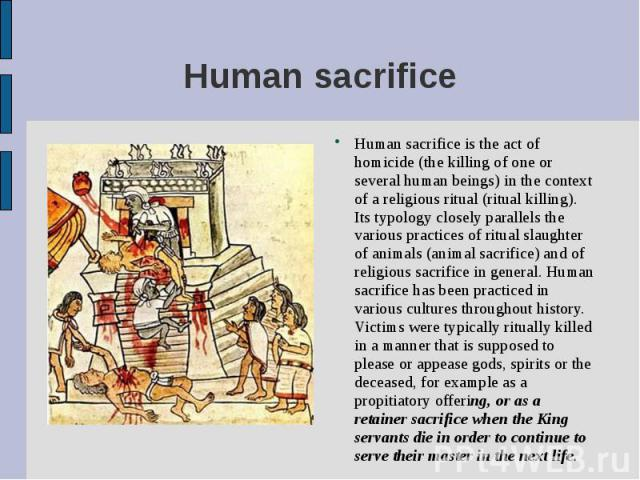 Human sacrifice is the act of homicide (the killing of one or several human beings) in the context of a religious ritual (ritual killing). Its typology closely parallels the various practices of ritual slaughter of animals (animal sacrifice) and of …