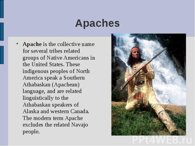 Apache is the collective name for several tribes related groups of Native Americans in the United States. These indigenous peoples of North America speak a Southern Athabaskan (Apachean) language, and are related linguistically to the Athabaskan spe…