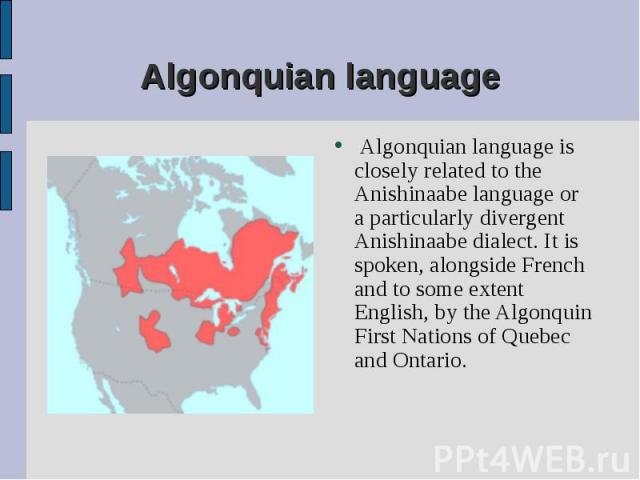 Algonquian language is closely related to the Anishinaabe language or a particularly divergent Anishinaabe dialect. It is spoken, alongside French and to some extent English, by the Algonquin First Nations of Quebec and Ontario. Algonquian language …