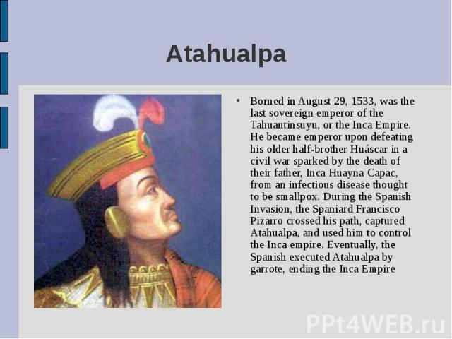 Borned in August 29, 1533, was the last sovereign emperor of the Tahuantinsuyu, or the Inca Empire. He became emperor upon defeating his older half-brother Huáscar in a civil war sparked by the death of their father, Inca Huayna Capac, from an infec…
