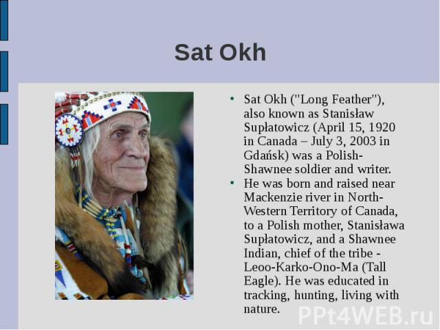 """Sat Okh (""""Long Feather""""), also known as Stanisław Supłatowicz (April 15, 1920 in Canada – July 3, 2003 in Gdańsk) was a Polish-Shawnee soldier and writer. Sat Okh (""""Long Feather""""), also known as Stanisław Supłatowicz (April 15, 1…"""