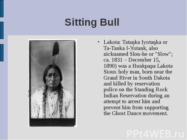 "Lakota: Tataŋka Iyotaŋka or Ta-Tanka I-Yotank, also nicknamed Slon-he or ""Slow""; ca. 1831 – December 15, 1890) was a Hunkpapa Lakota Sioux holy man, born near the Grand River in South Dakota and killed by reservation police on the Standing…"