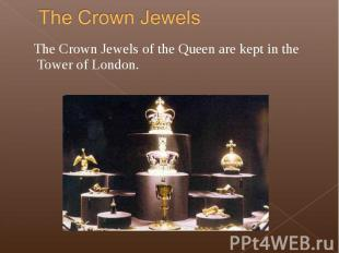 The Crown Jewels of the Queen are kept in the Tower of London. The Crown Jewels