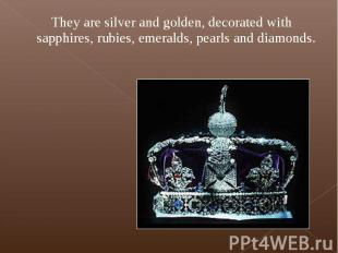 They are silver and golden, decorated with sapphires, rubies, emeralds, pearls a