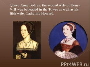 Queen Anne Boleyn, the second wife of Henry VIII was beheaded in the Tower as we