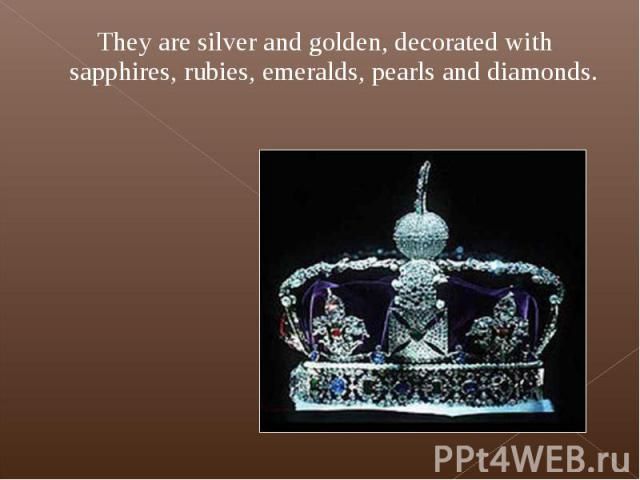 They are silver and golden, decorated with sapphires, rubies, emeralds, pearls and diamonds. They are silver and golden, decorated with sapphires, rubies, emeralds, pearls and diamonds.