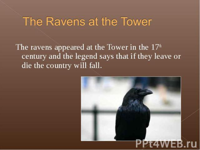 The ravens appeared at the Tower in the 17th century and the legend says that if they leave or die the country will fall. The ravens appeared at the Tower in the 17th century and the legend says that if they leave or die the country will fall.
