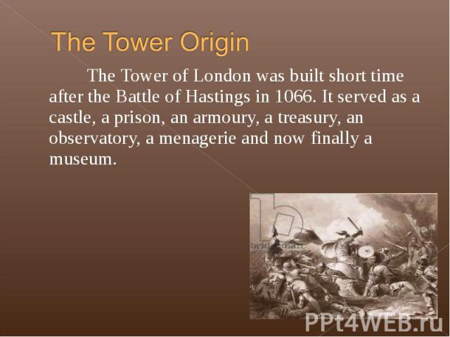The Tower of London was built short time after the Battle of Hastings in 1066. It served as a castle, a prison, an armoury, a treasury, an observatory, a menagerie and now finally a museum. The Tower of London was built short time after the Battle o…