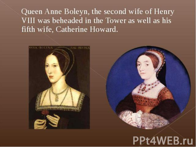 Queen Anne Boleyn, the second wife of Henry VIII was beheaded in the Tower as well as his fifth wife, Catherine Howard. Queen Anne Boleyn, the second wife of Henry VIII was beheaded in the Tower as well as his fifth wife, Catherine Howard.