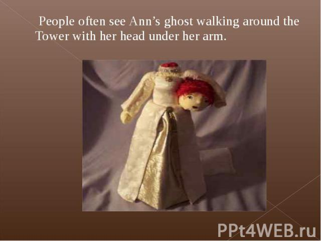 People often see Ann's ghost walking around the Tower with her head under her arm. People often see Ann's ghost walking around the Tower with her head under her arm.
