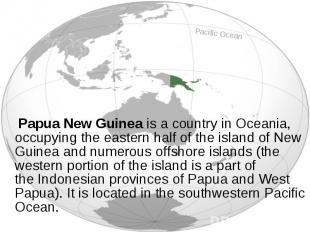 Papua New Guinea is a country in Oceania, occupying the eastern half of the