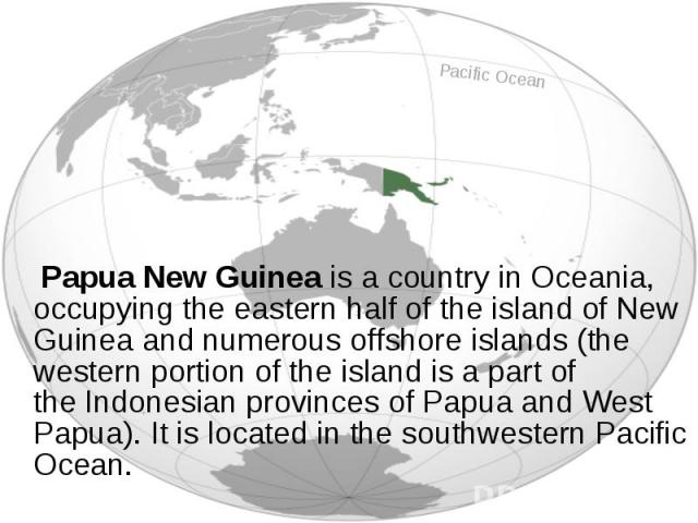 Papua New Guinea is a country in Oceania, occupying the eastern half of the island of New Guinea and numerous offshore islands (the western portion of the island is a part of the Indonesian provinces of Papua and&n…