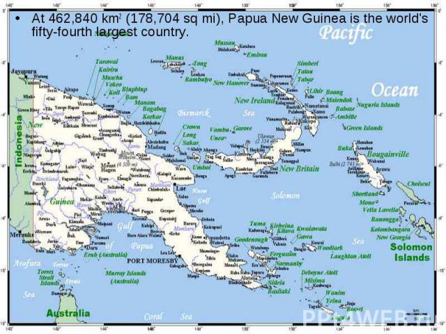 At 462,840 km2 (178,704 sq mi), Papua New Guinea is the world's fifty-fourth largest country.  At 462,840 km2 (178,704 sq mi), Papua New Guinea is the world's fifty-fourth largest country.