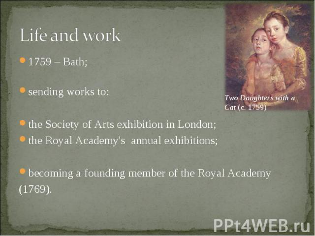 1759 – Bath; 1759 – Bath; sending works to: the Society of Arts exhibition in London; the Royal Academy's annual exhibitions; becoming a founding member of the Royal Academy (1769).